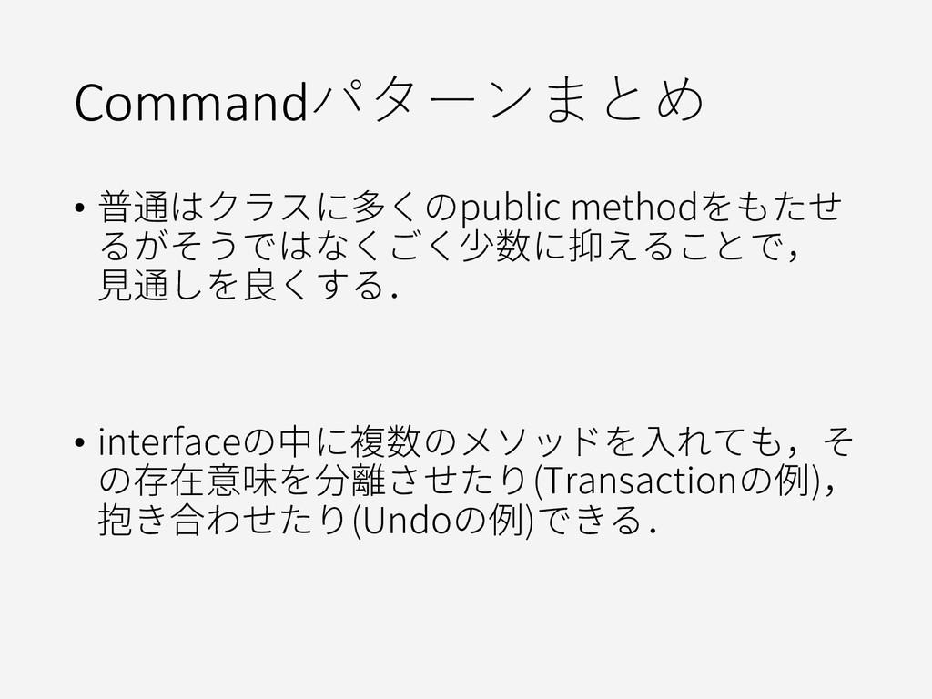 Commandパターンまとめ • 普通はクラスに多くのpublic methodをもたせ るが...