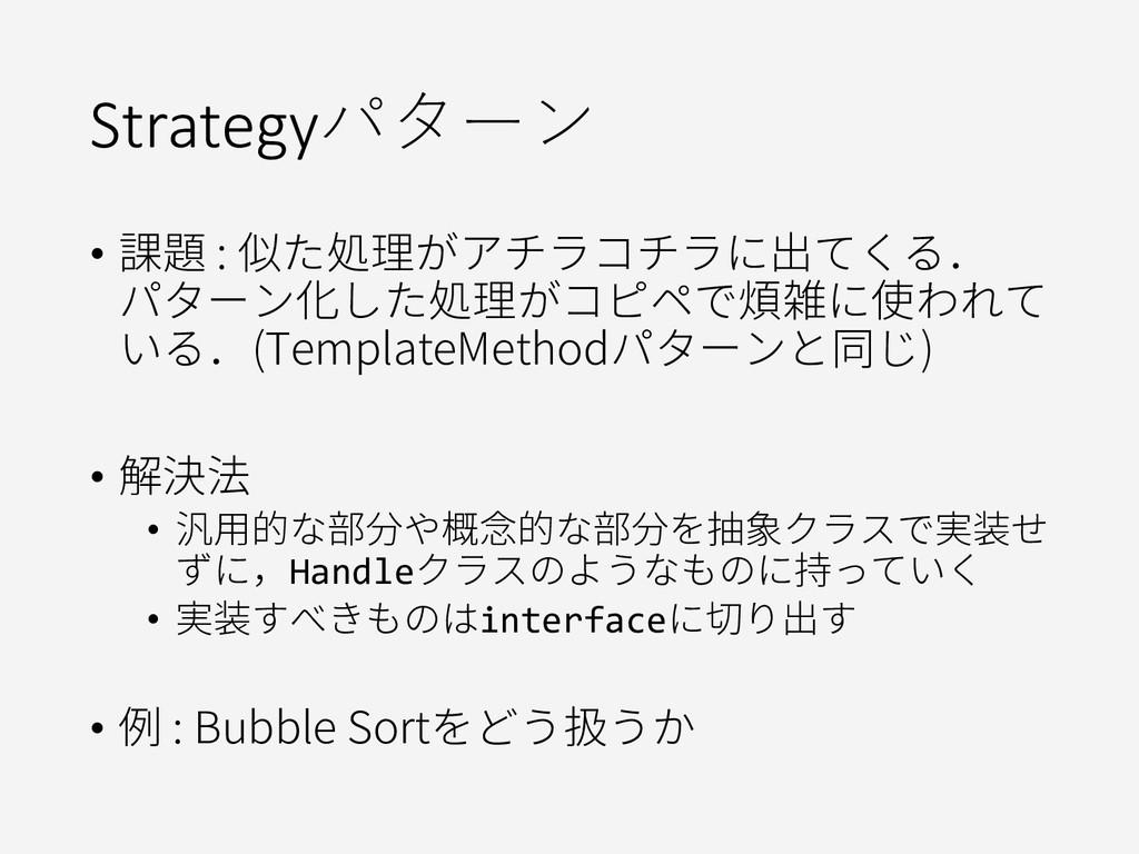 Strategyパターン • 課題 : 似た処理がアチラコチラに出てくる. パターン化した処理...