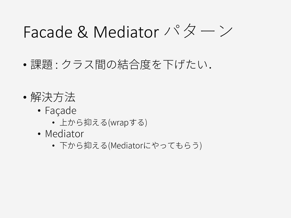 Facade & Mediator パターン • 課題 : クラス間の結合度を下げたい. • ...