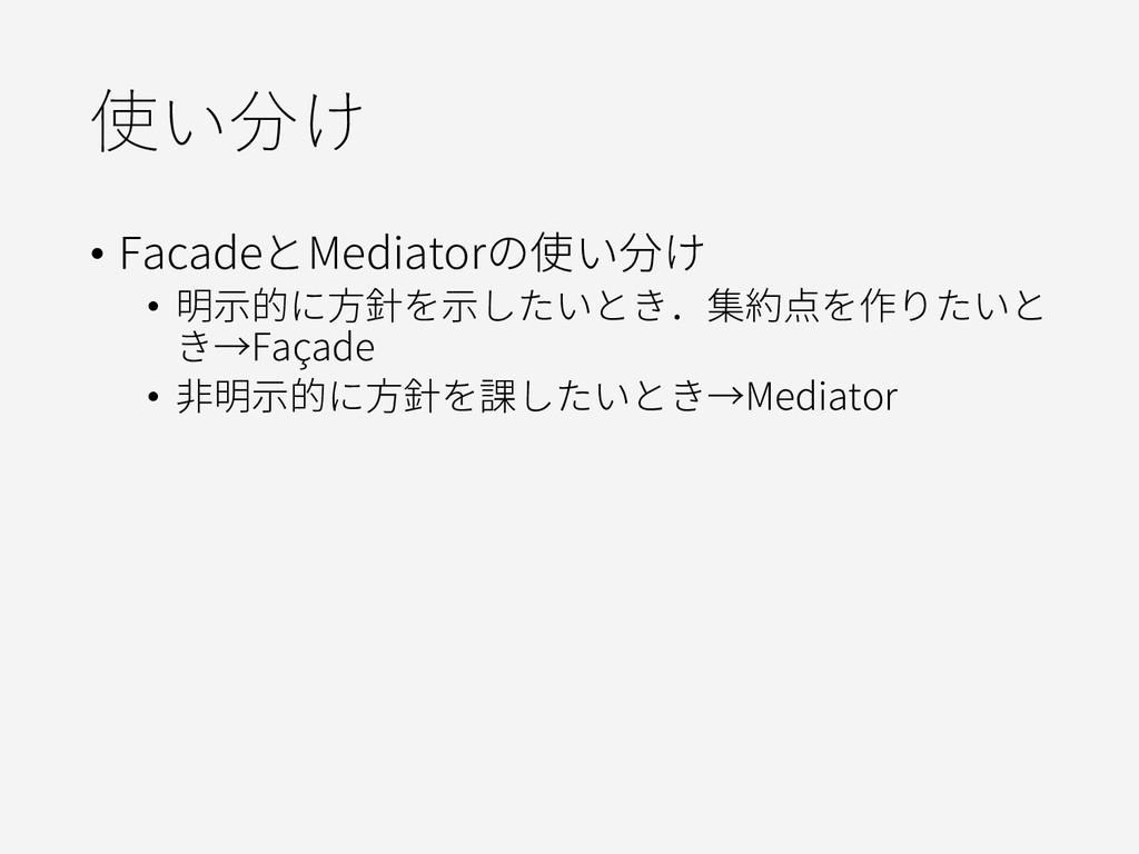 使い分け • FacadeとMediatorの使い分け • 明示的に方針を示したいとき.集約点...
