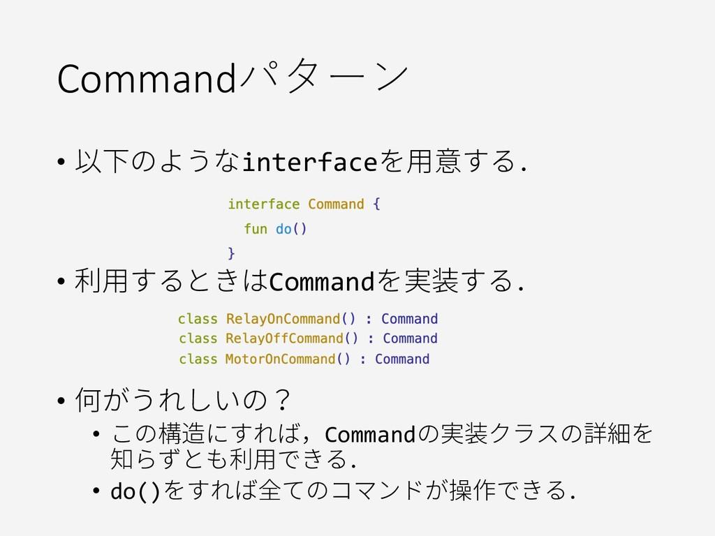 Commandパターン • 以下のようなinterfaceを用意する. • 利用するときはCo...