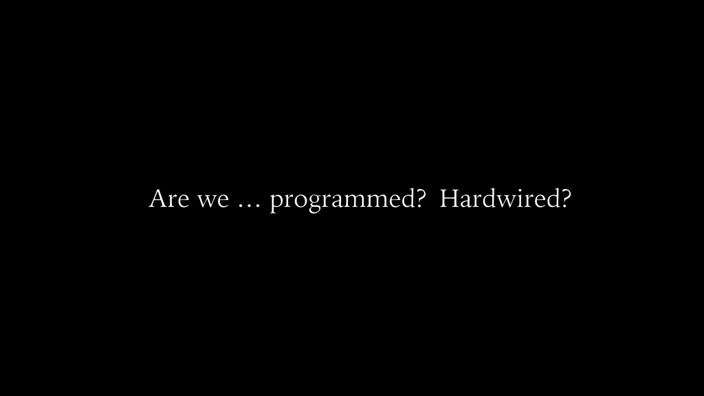 Are we … programmed? Hardwired?