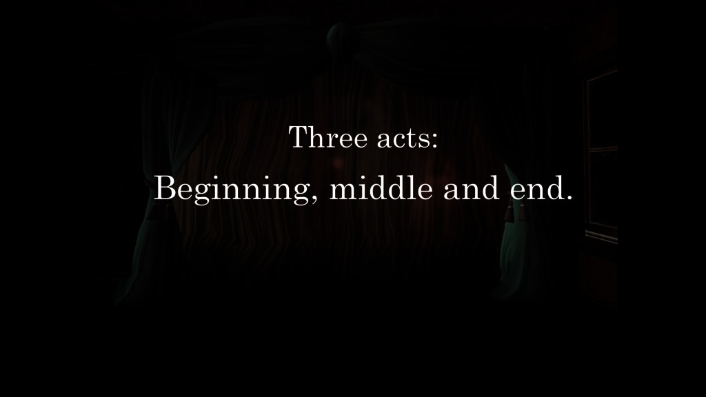 Three acts: Beginning, middle and end.
