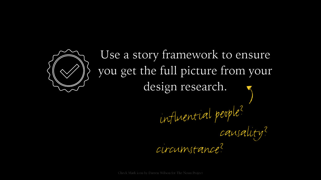 Use a story framework to ensure you get the ful...