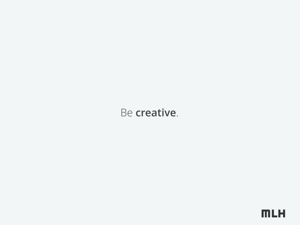 Be creative.