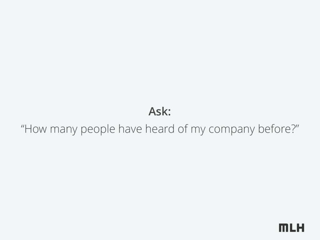 """""""How many people have heard of my company befor..."""