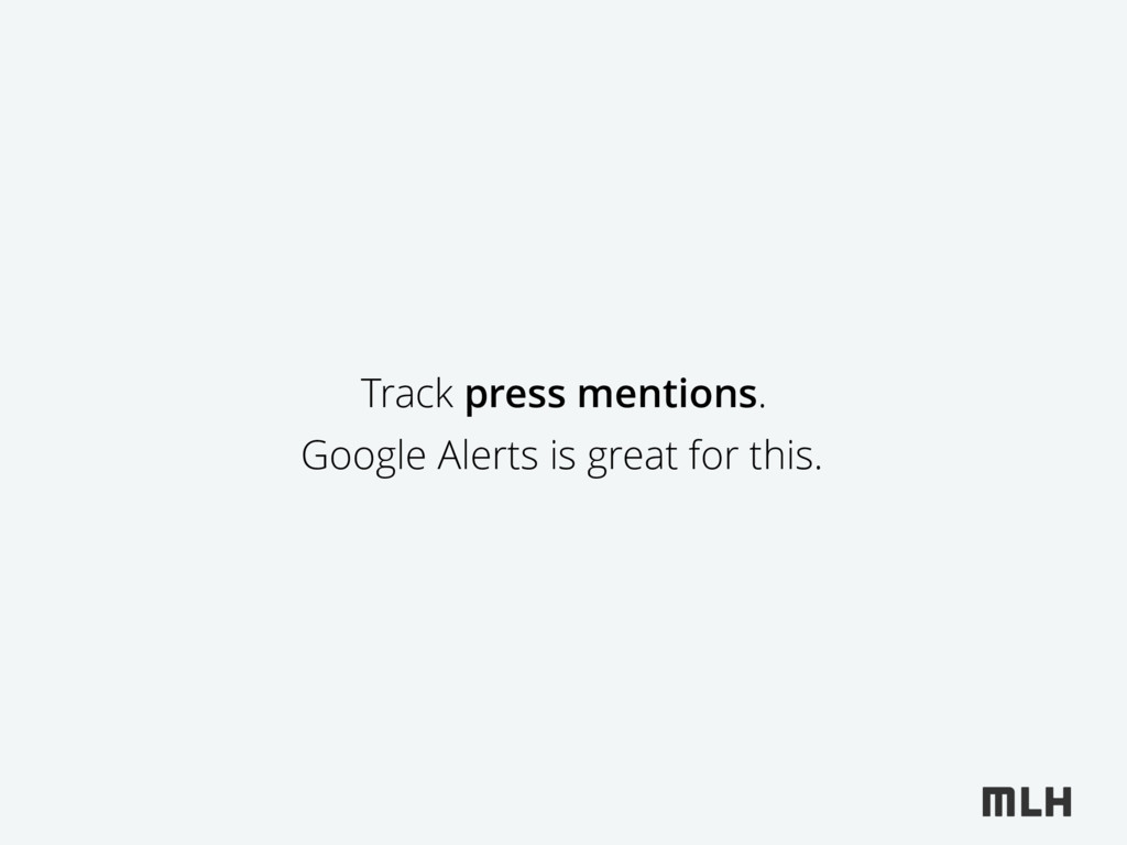 Track press mentions. Google Alerts is great fo...
