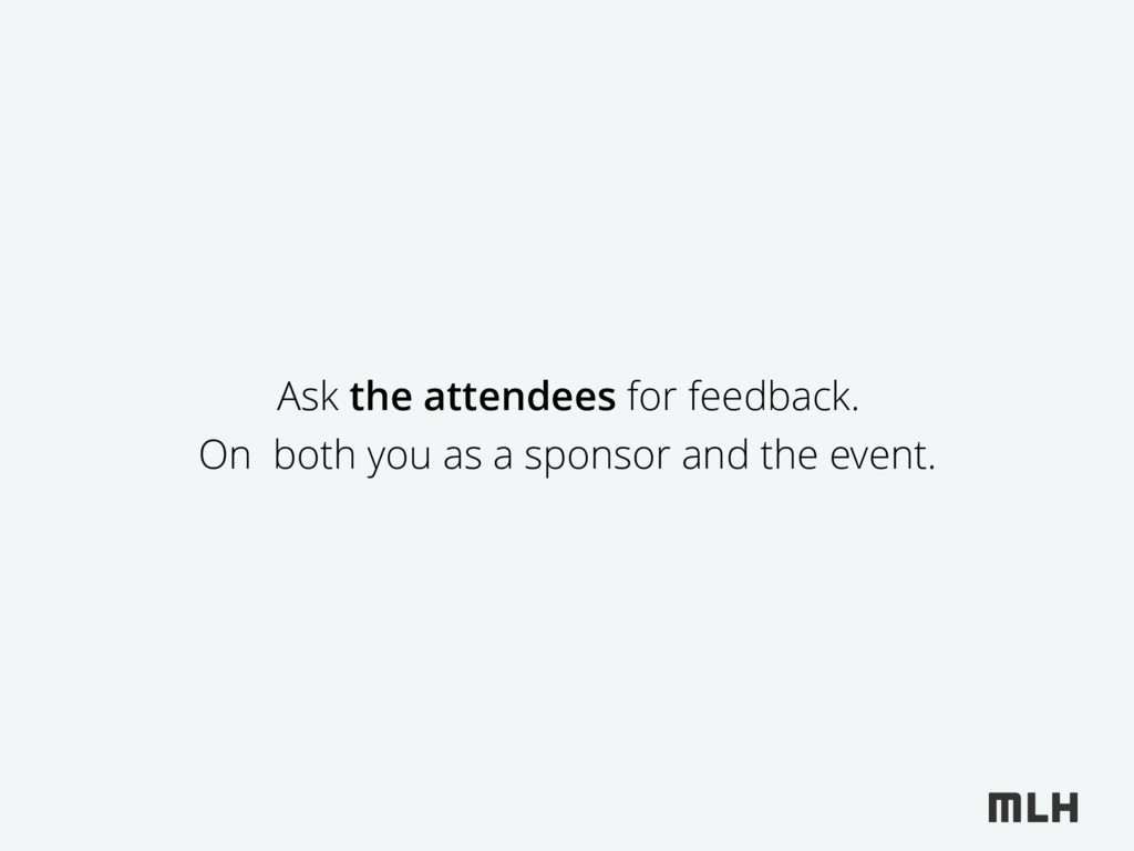Ask the attendees for feedback. On both you as ...