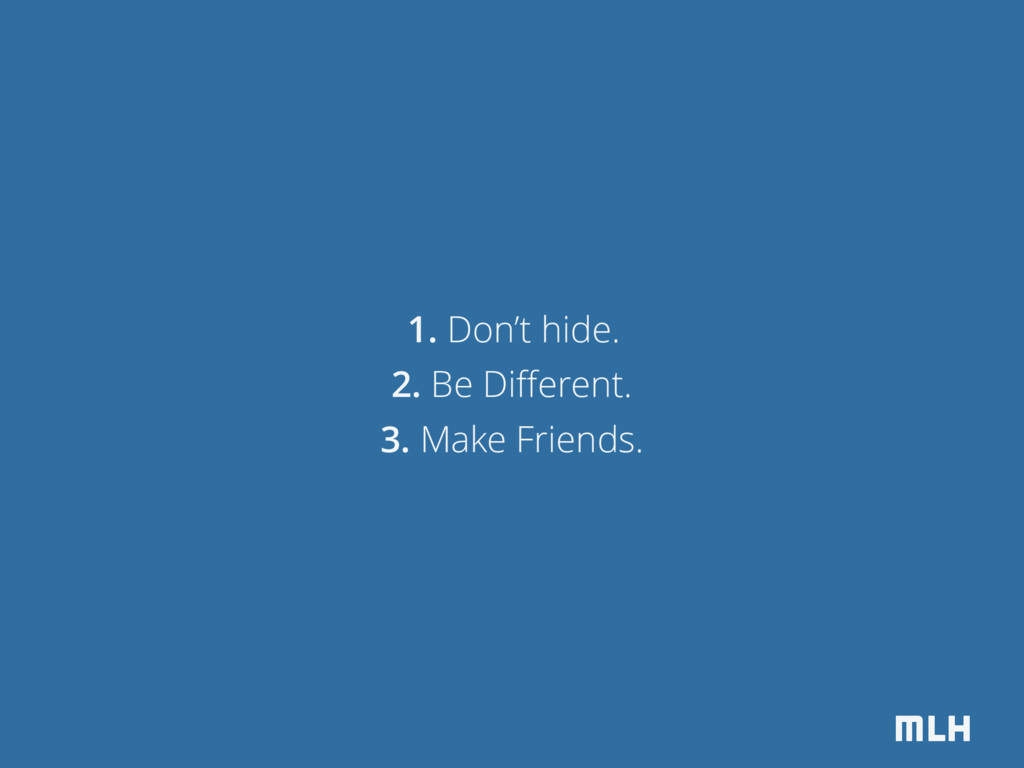 MLH 1. Don't hide. 2. Be Different. 3. Make Frie...