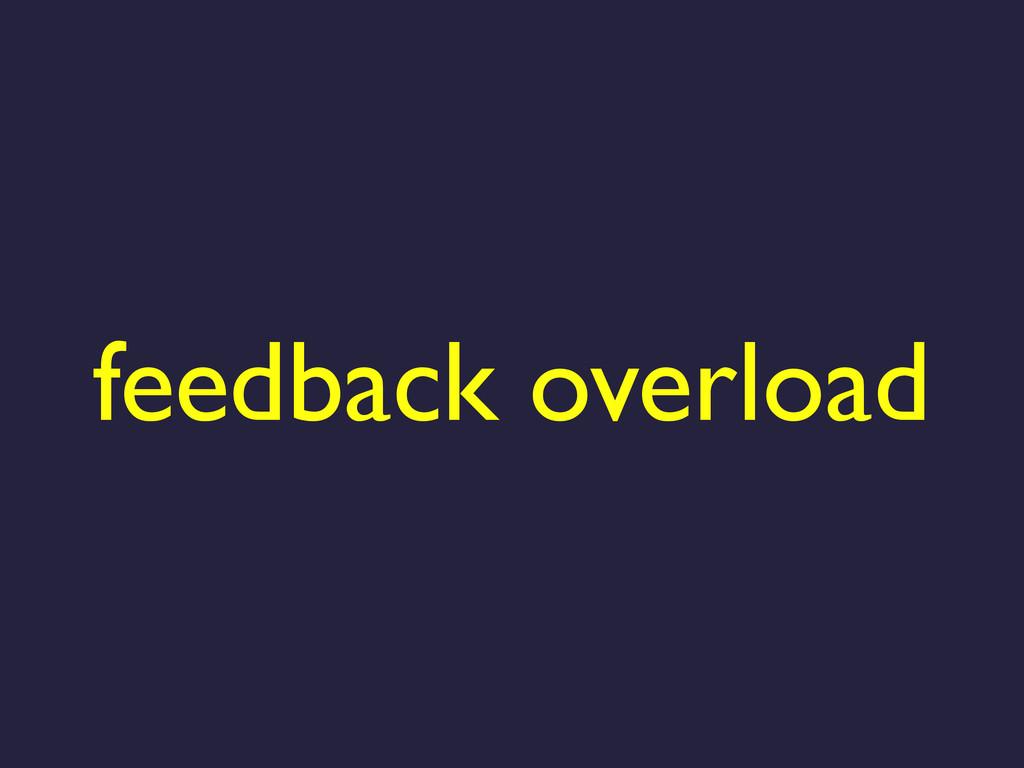 feedback overload
