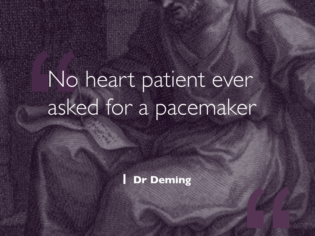 """"""" No heart patient ever asked for a pacemaker ..."""