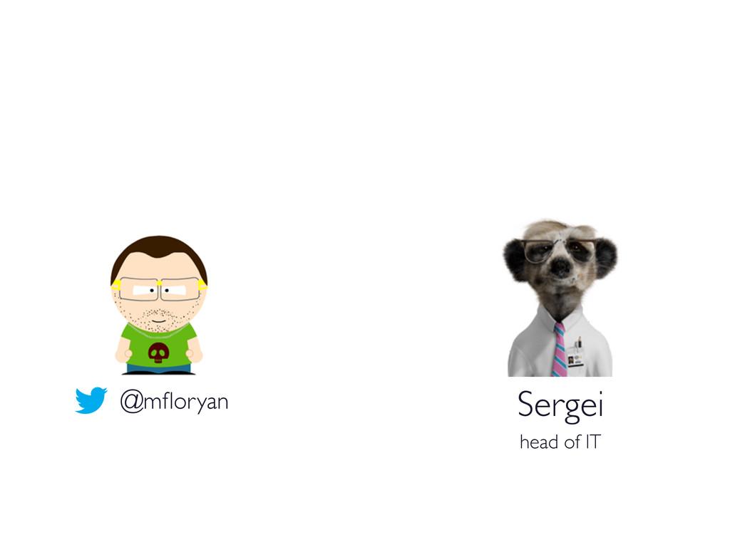 Sergei  head of IT  @mfloryan