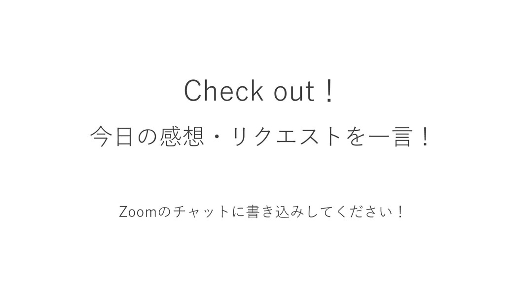 Check out! 今日の感想・リクエストを一言! Zoomのチャットに書き込みしてください!