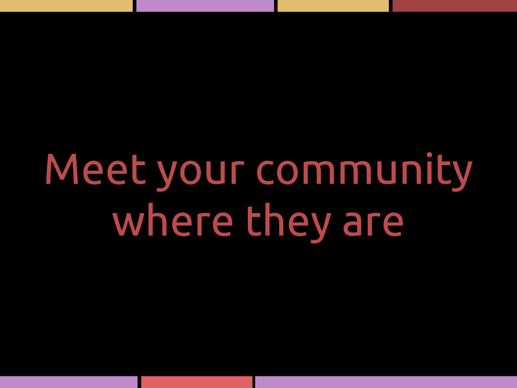 Meet your community where they are