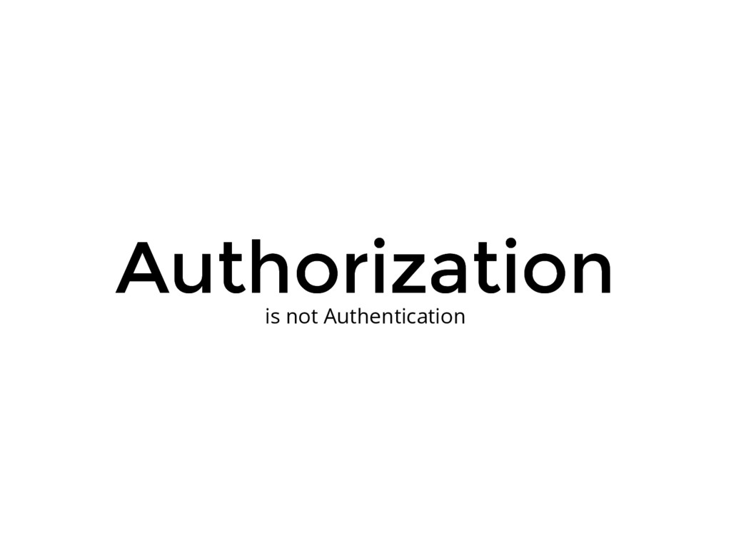 Authorization Authorization is not Authenticati...