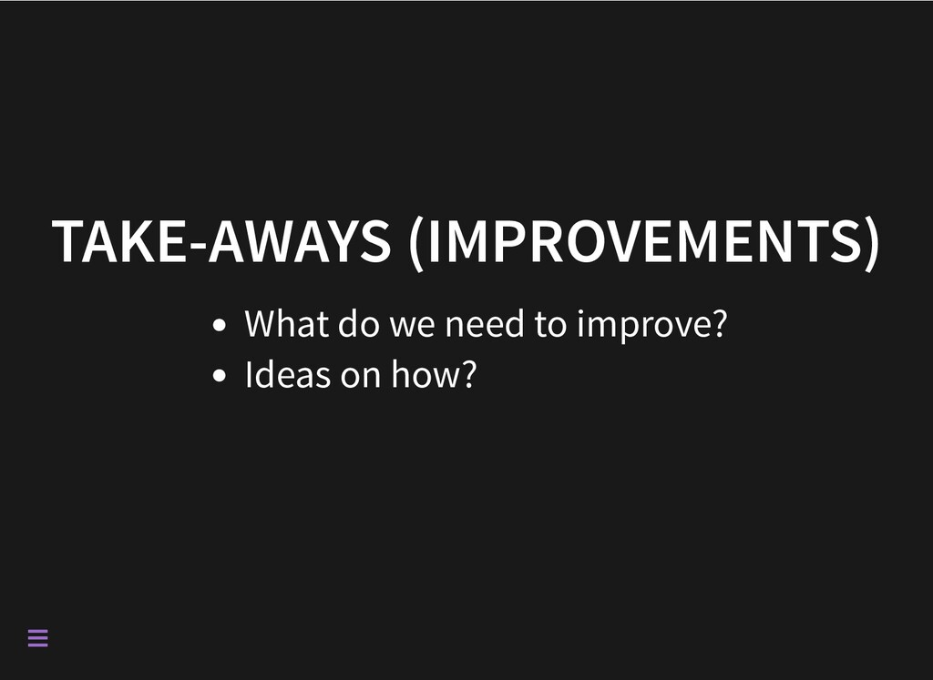 TAKE-AWAYS (IMPROVEMENTS) What do we need to im...