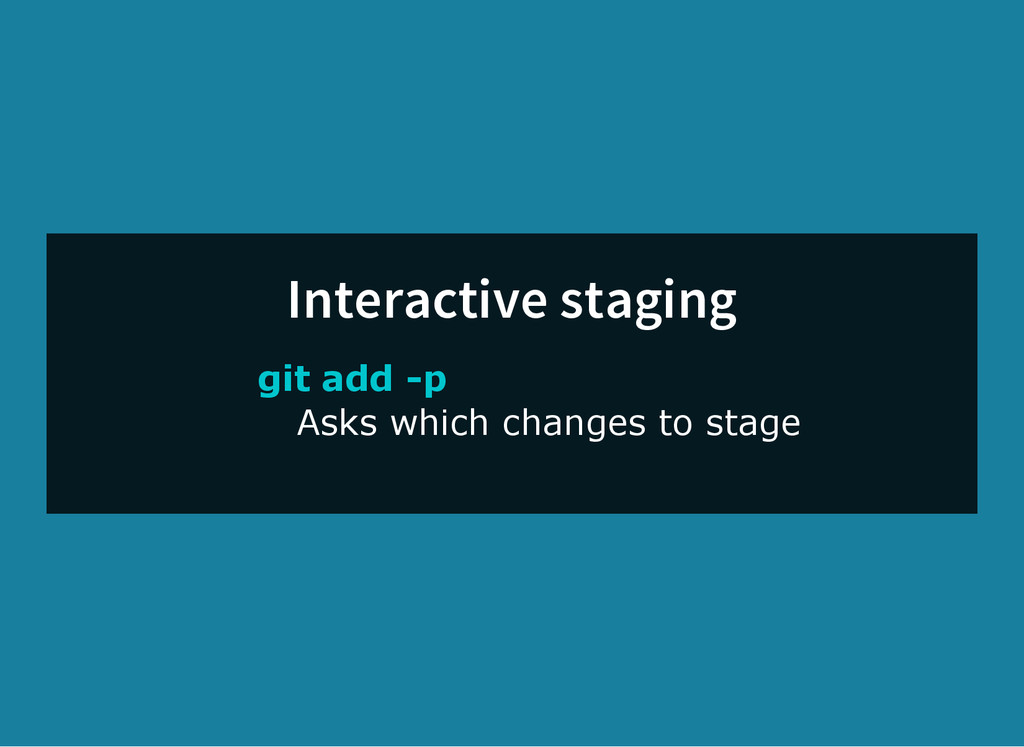 Interactive staging git add ­p Asks which chang...