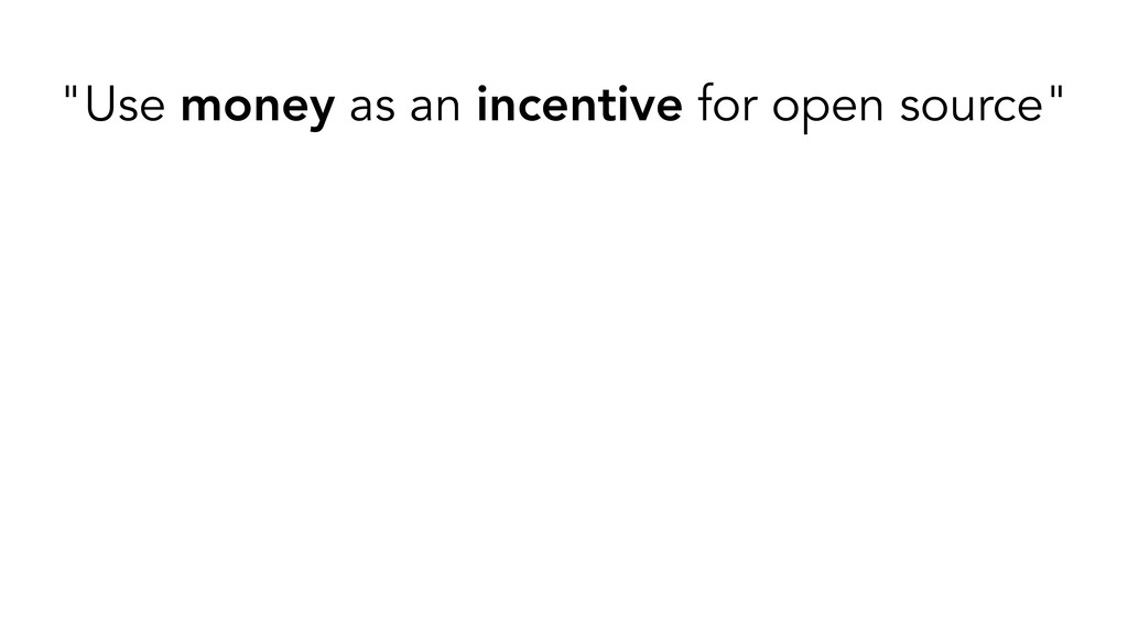 """Use money as an incentive for open source"""