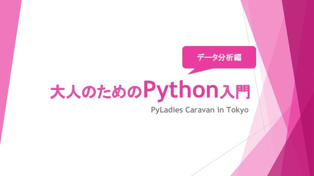 大人のためのPython入門 PyLadies Caravan in Tokyo データ分析編