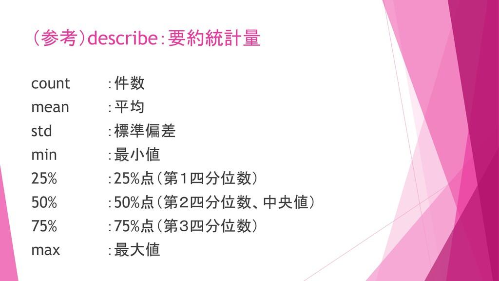 (参考)describe:要約統計量 count :件数 mean :平均 std :標準偏差...