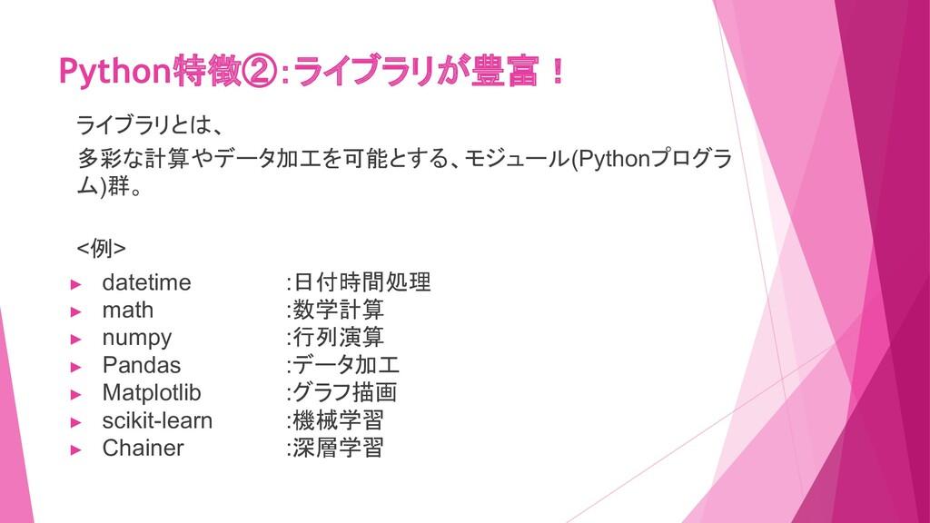Python特徴②:ライブラリが豊富! ライブラリとは、 多彩な計算やデータ加工を可能とする、...