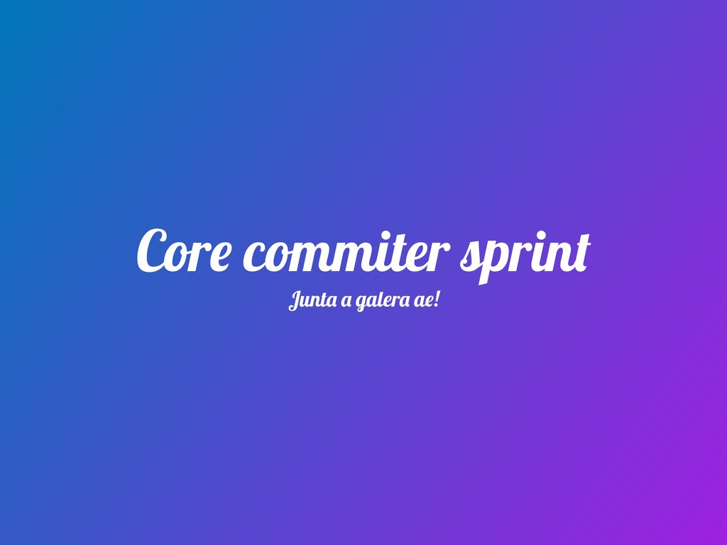 Core commiter sprint Junta a galera ae!