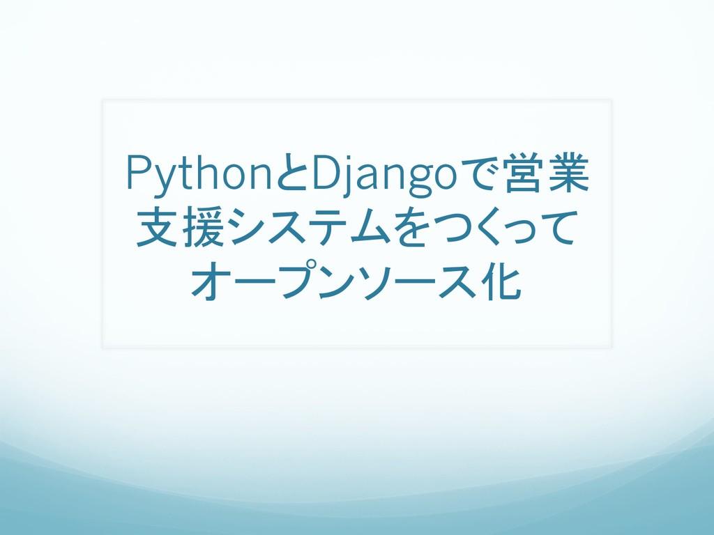 PythonとDjangoで営業 支援システムをつくって オープンソース化