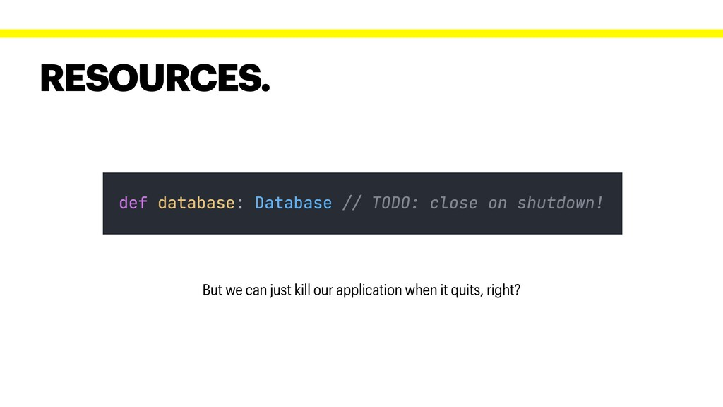 RESOURCES. But we can just kill our application...