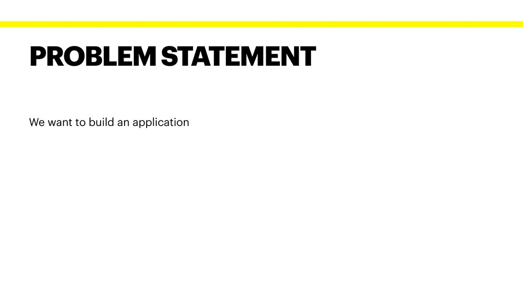 PROBLEM STATEMENT We want to build an applicati...