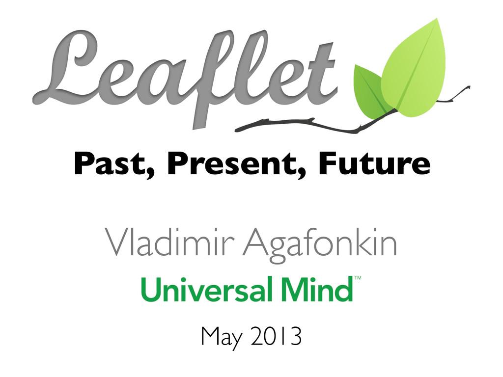 Past, Present, Future May 2013 Vladimir Agafonk...