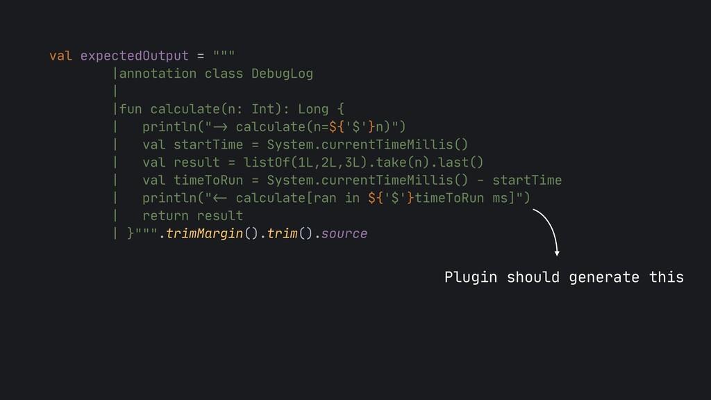 "val expectedOutput = """"""  |annotation class Deb..."