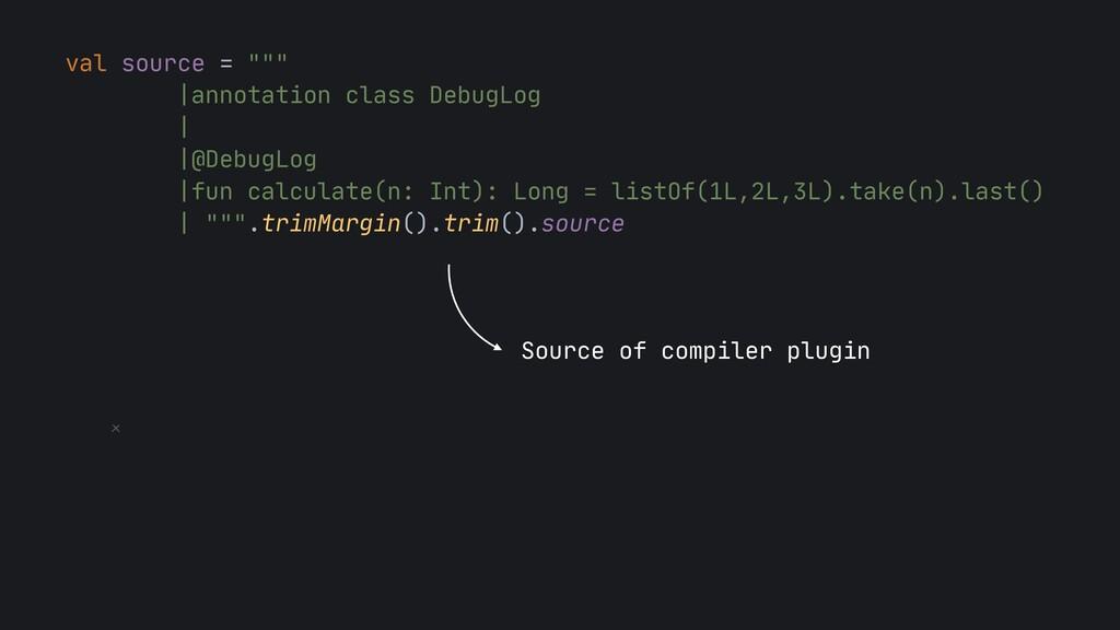 "val source = """"""  |annotation class DebugLog  |..."