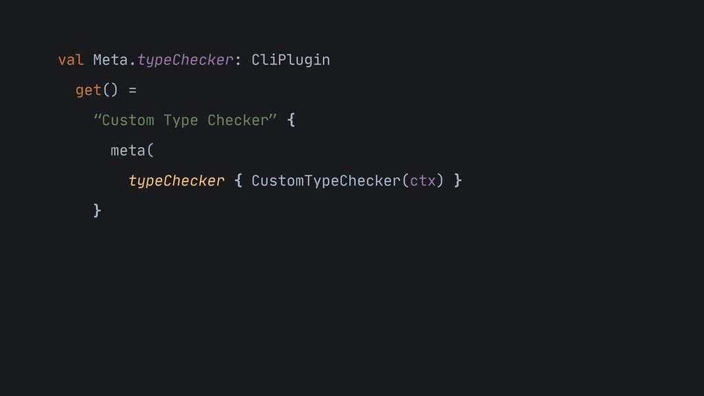 "val Meta.typeChecker: CliPlugin  get() =  ""Cust..."