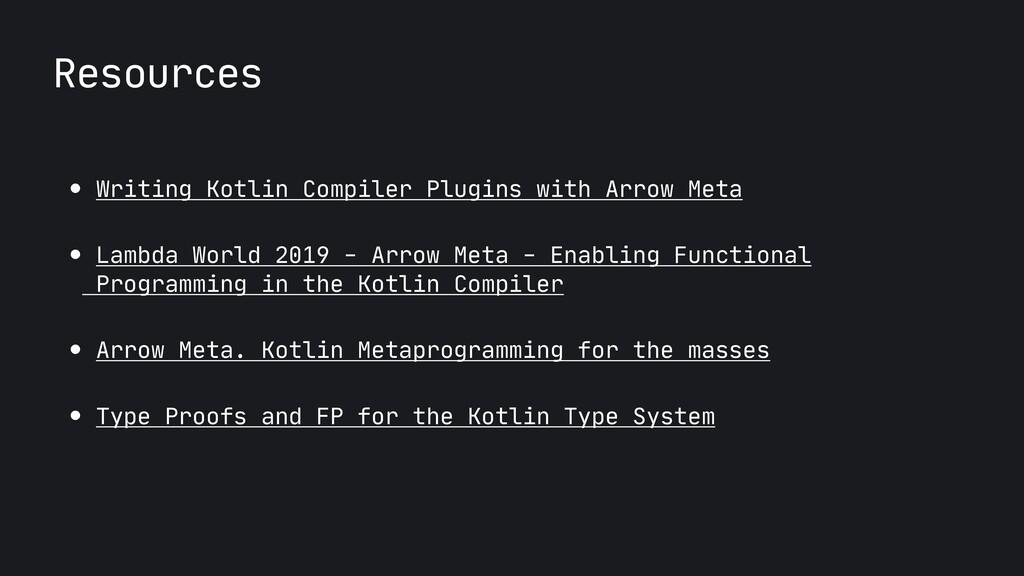 Resources ● Writing Kotlin Compiler Plugins wit...