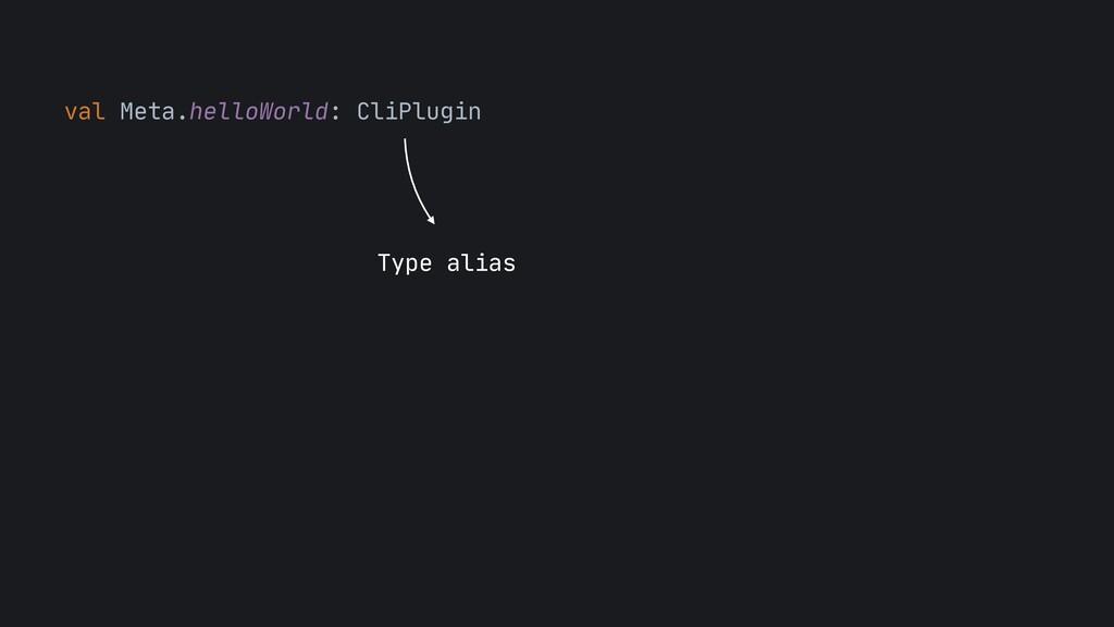 val Meta.helloWorld: CliPlugin  Type alias