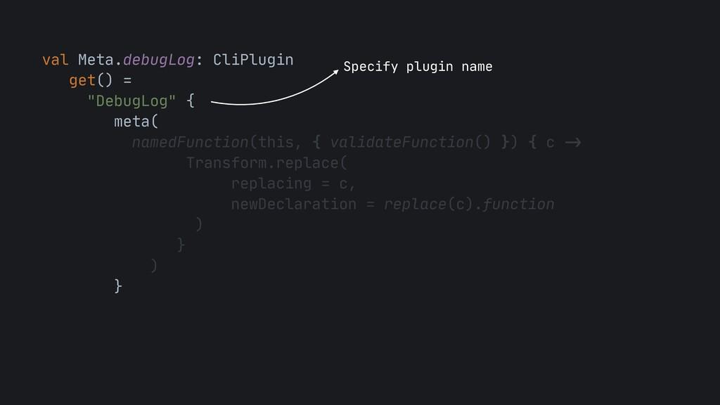 "val Meta.debugLog: CliPlugin  get() =  ""DebugLo..."