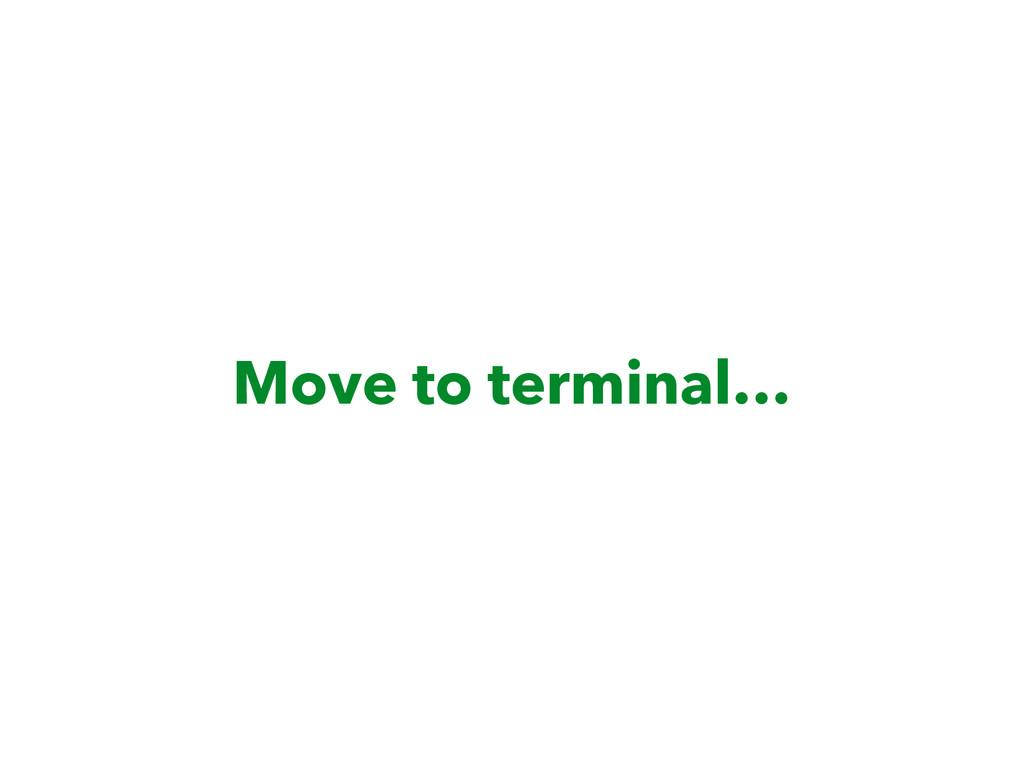 Move to terminal…
