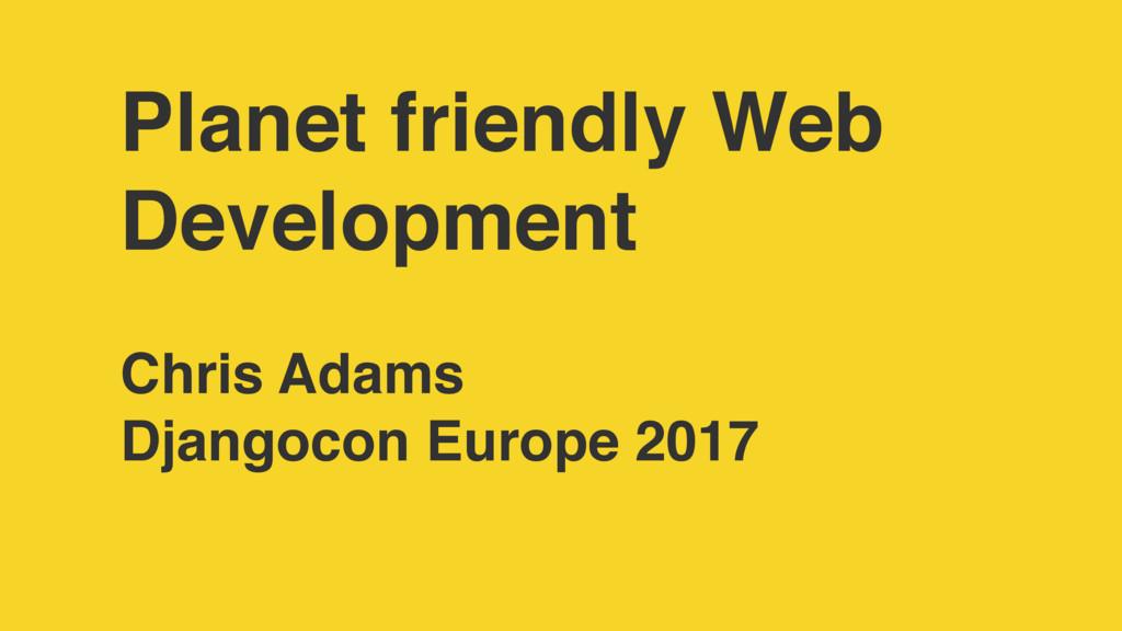 Planet friendly Web Development Chris Adams Dja...