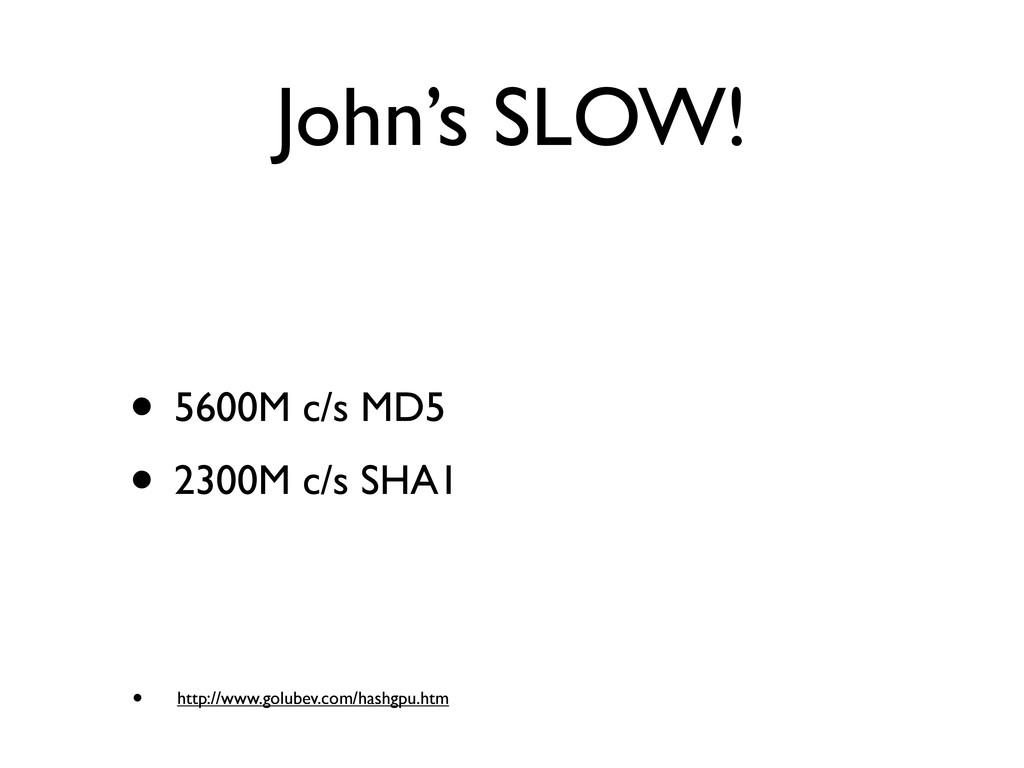 John's SLOW! • 5600M c/s MD5 • 2300M c/s SHA1 •...