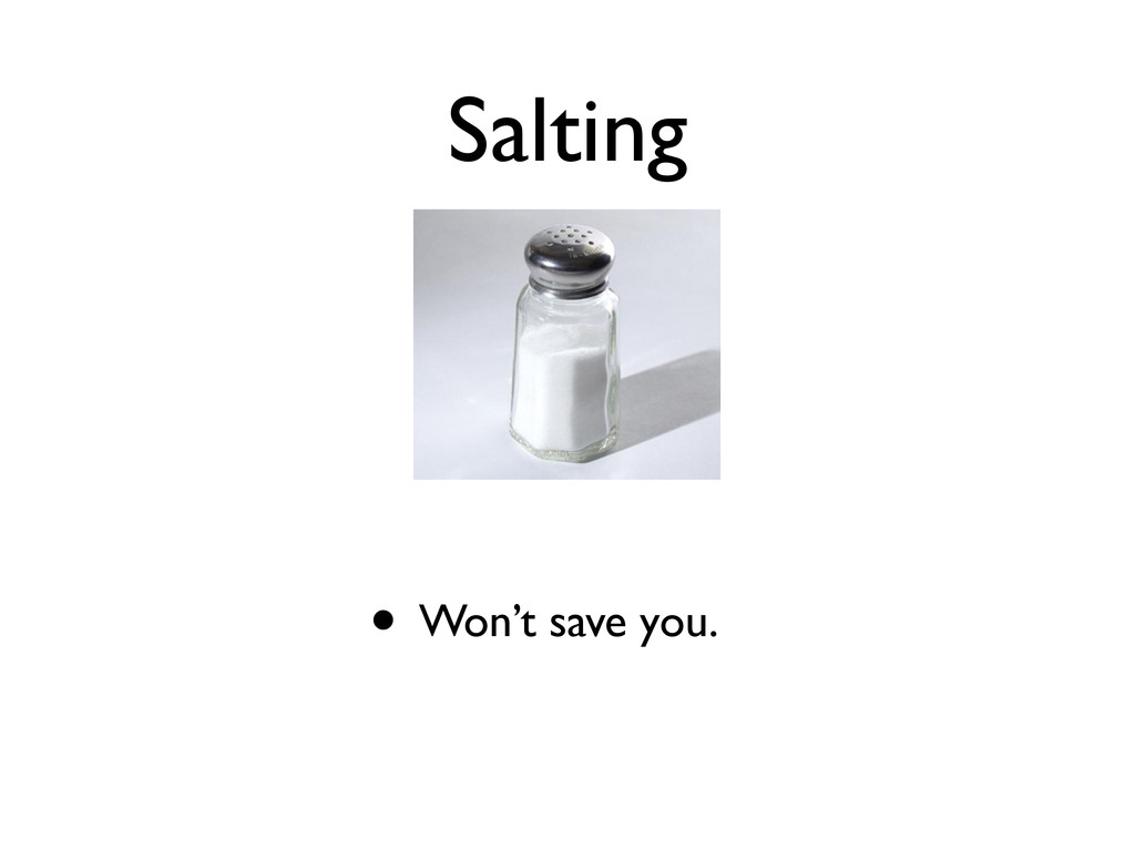 Salting • Won't save you.