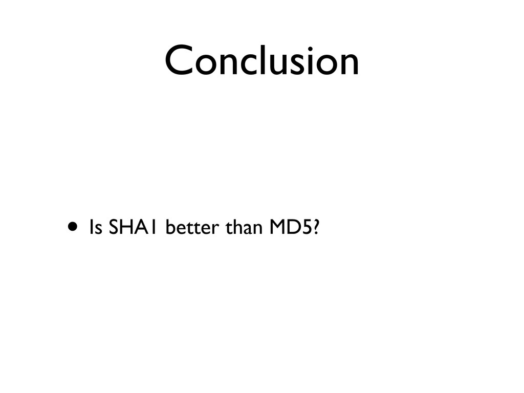 Conclusion • Is SHA1 better than MD5?