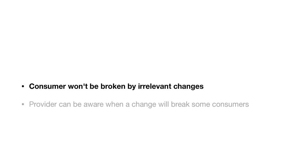 • Consumer won't be broken by irrelevant change...