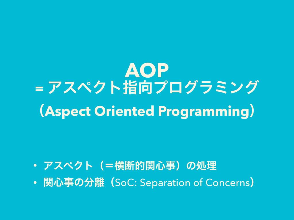 AOP = ΞεϖΫτࢦϓϩάϥϛϯά ʢAspect Oriented Programm...