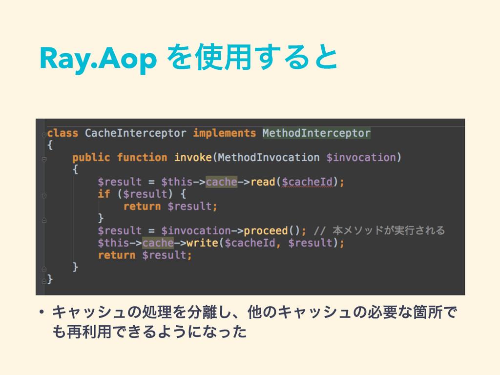 Ray.Aop Λ༻͢Δͱ • ΩϟογϡͷॲཧΛ͠ɺଞͷΩϟογϡͷඞཁͳՕॴͰ ࠶...