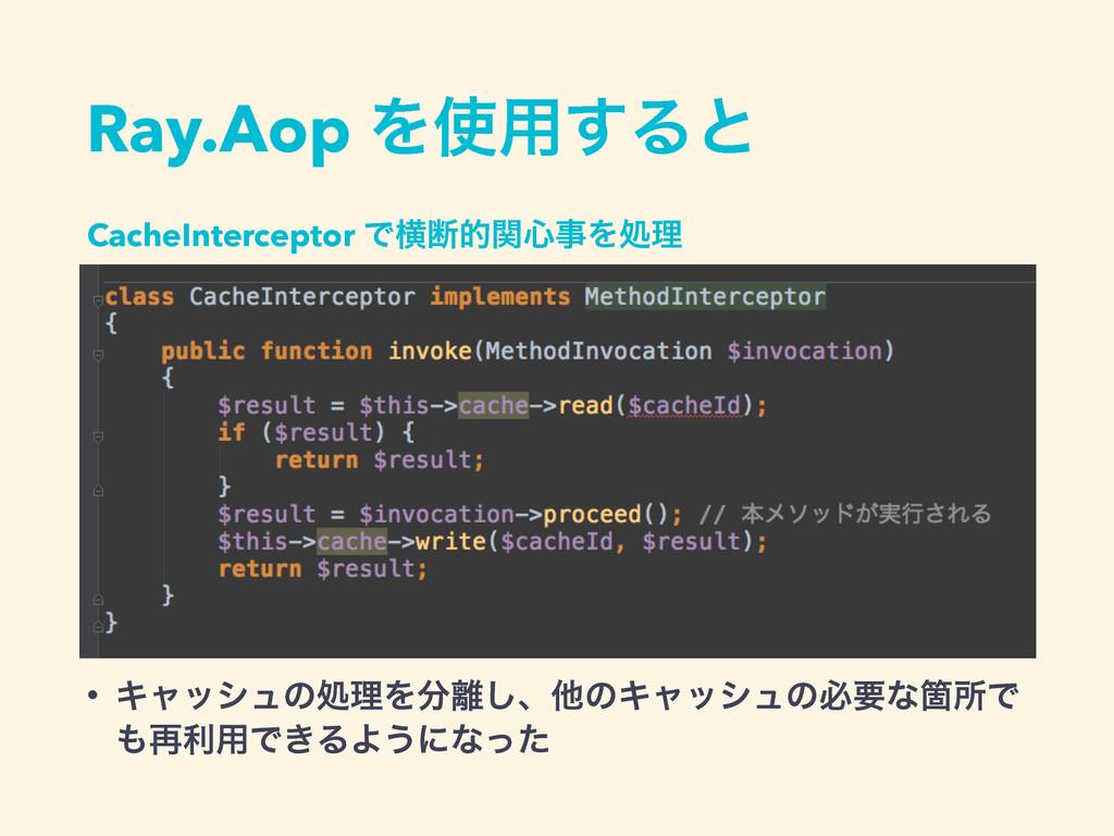Ray.Aop Λ༻͢Δͱ CacheInterceptor Ͱԣஅతؔ৺Λॲཧ • Ωϟ...