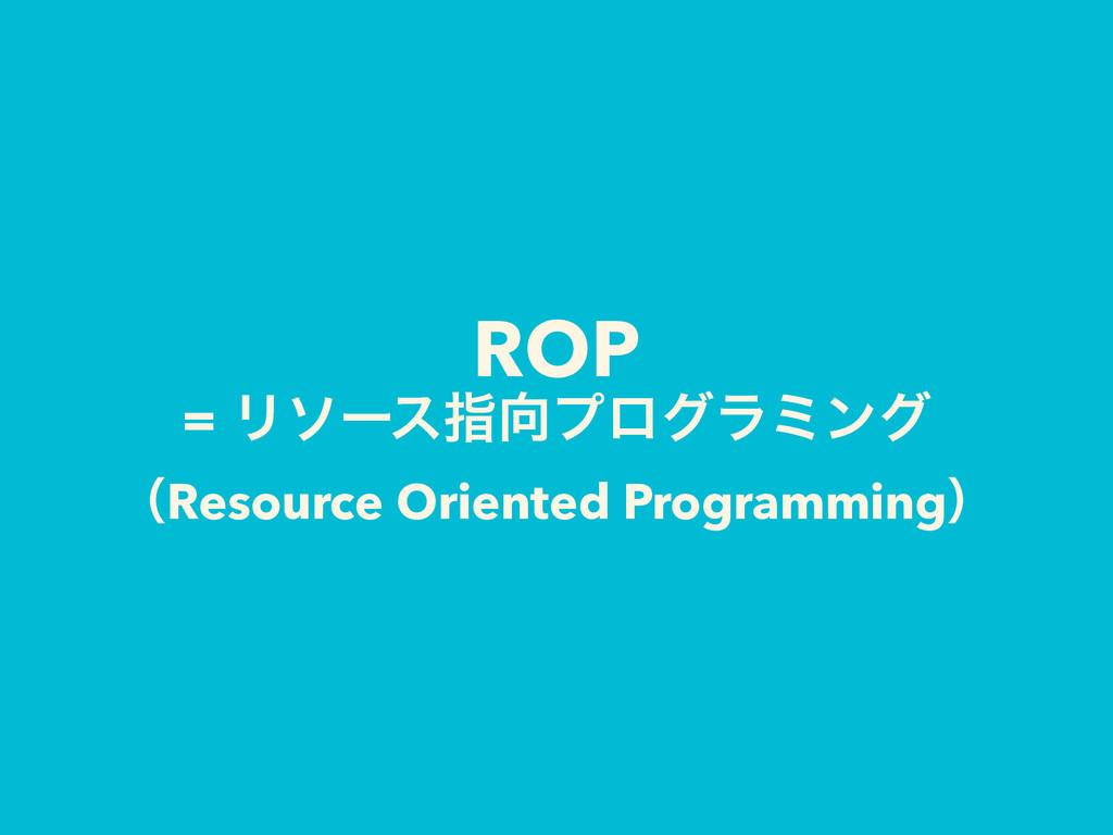 ROP = Ϧιʔεࢦϓϩάϥϛϯά ʢResource Oriented Programm...