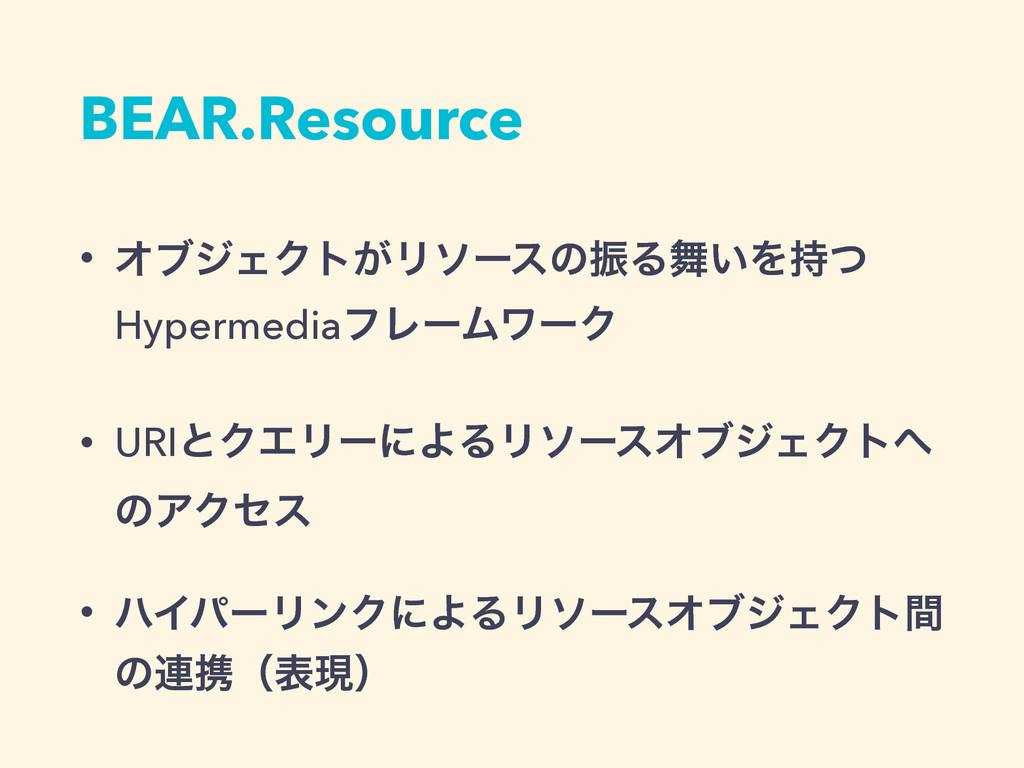 BEAR.Resource • ΦϒδΣΫτ͕ϦιʔεͷৼΔ͍Λͭ Hypermediaϑ...
