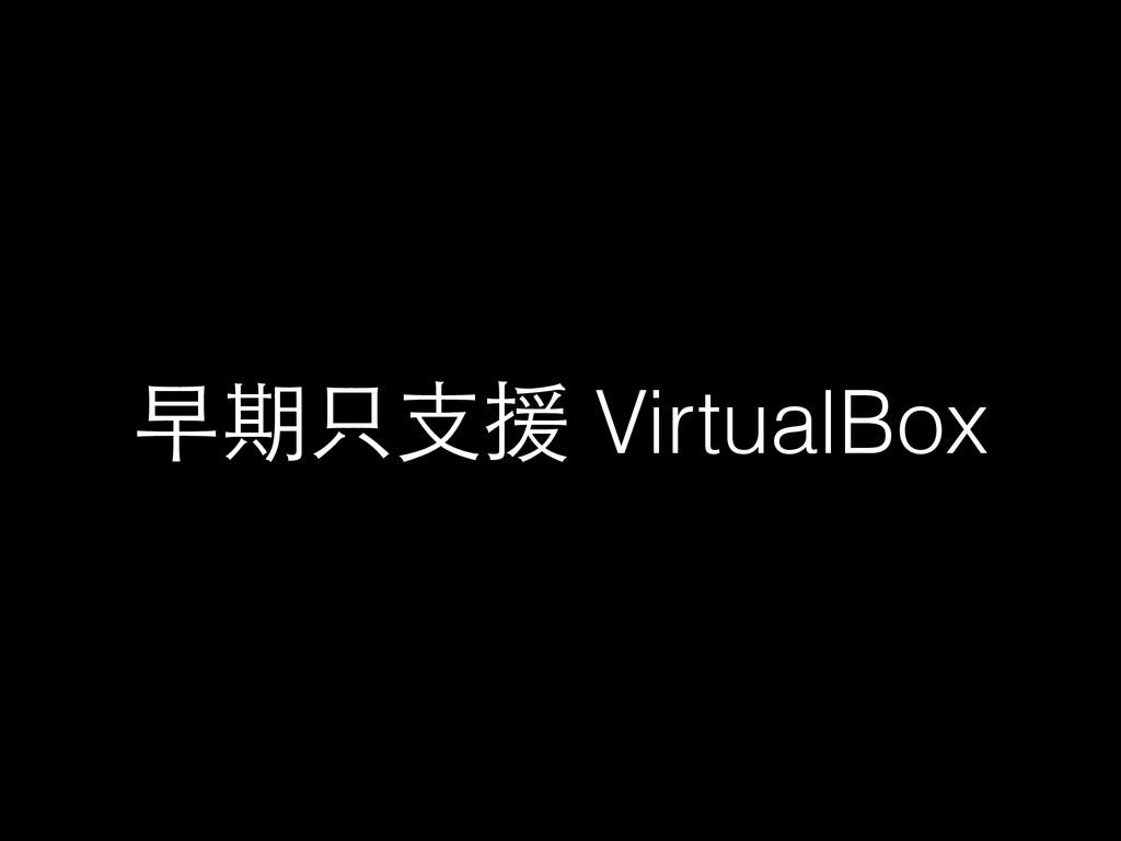 早期只⽀支援 VirtualBox