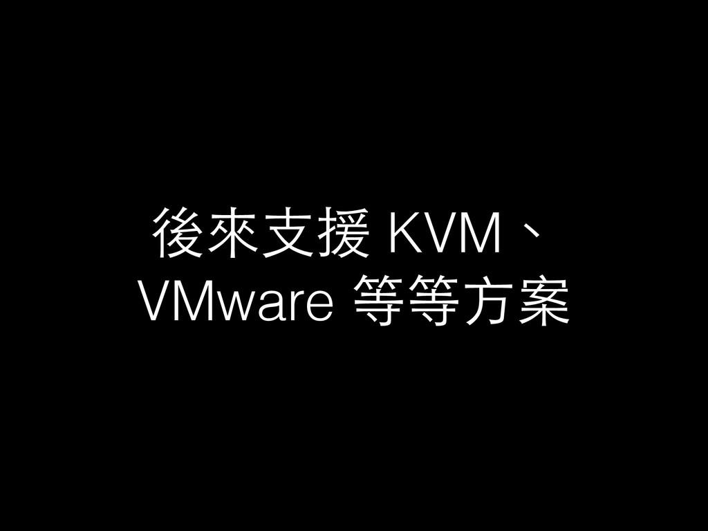 後來⽀支援 KVM、 VMware 等等⽅方案