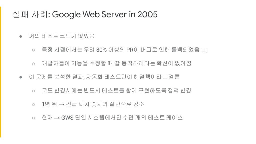 실패 사례: Google Web Server in 2005 ● 거의 테스트 코드가 없...
